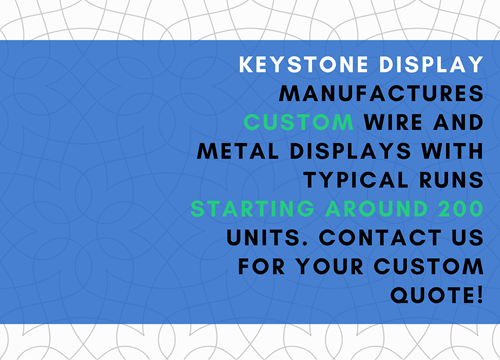 Keystone Display manufactures custom wire and metal displays with typical runs starting around 200 units. Contact us for your custom quote!